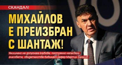 СКАНДАЛ! Михайлов е преизбран с шантаж!