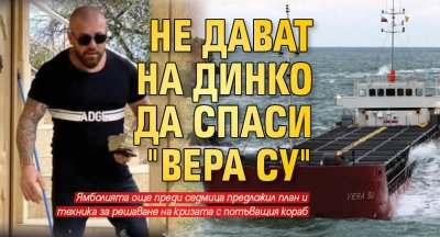 "Не дават на Динко да спаси ""Вера Су"""