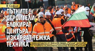 В София: Пътните строители блокират центъра, изкарват тежка техника