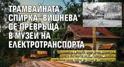 """Трамвайната спирка """"Вишнeва"""" се превръща в музей на електротранспорта"""