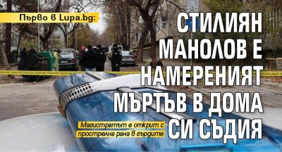 Първо в Lupa.bg: Стилиян Манолов е намереният мъртъв в дома си съдия