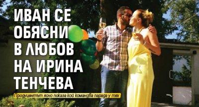 Иван се обясни в любов на Ирина Тенчева