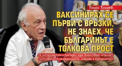 Тошо Тошев: Ваксинирах се първи с връзки, не знаех, че българинът е толкова прост