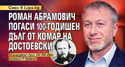 Само в Lupa.bg: Роман Абрамович погаси 100-годишен дълг от комар на Достоевски