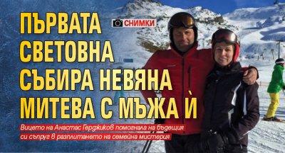 Първата световна събира Невяна Митева с мъжа ѝ (СНИМКИ)