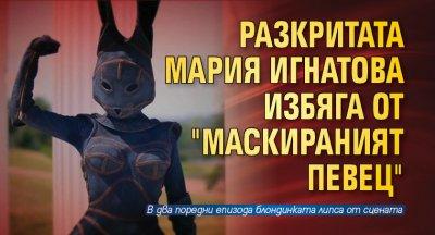 """Разкритата Мария Игнатова избяга от """"Маскираният певец"""""""