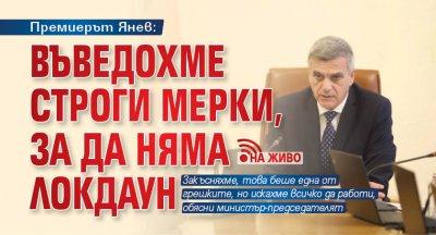 Премиерът Янев: Въведохме строги мерки, за да няма локдаун (НА ЖИВО)