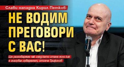 Слави нападна Кирил Петков: Не водим преговори с вас!