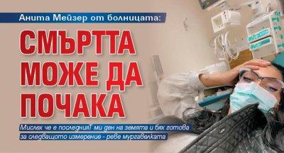 Анита Мейзер от болницата: Смъртта може да почака