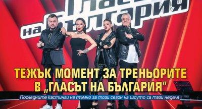 """Тежък момент за треньорите в """"Гласът на България"""""""
