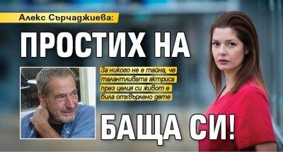 Алекс Сърчаджиева: Простих на баща си!