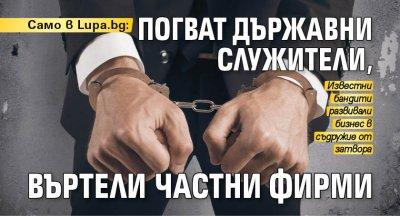 Само в Lupa bg: Погват държавни служители, въртели частни фирми