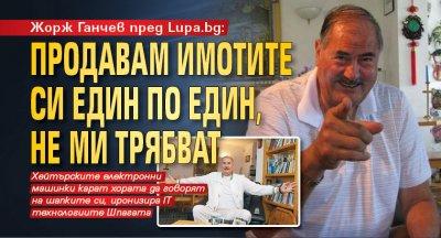 Жорж Ганчев: Продавам имотите си един по един, не ми трябват