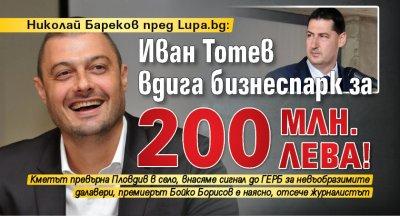 Николай Бареков пред Lupa.bg: Иван Тотев вдига бизнеспарк за 200 млн. лева!