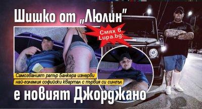 """Смях в Lupa.bg: Шишко от """"Люлин"""" е новият Джорджано"""