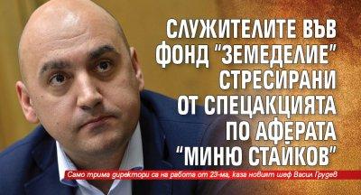 """Служителите във Фонд """"Земеделие"""" стресирани от спецакцията по аферата """"Миню Стайков"""""""