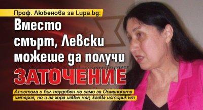 Проф. Любенова за Lupa.bg: Вместо смърт, Левски можеше да получи заточение