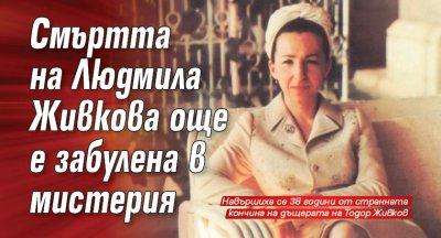 Смъртта на Людмила Живкова още е забулена в мистерия