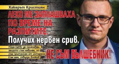 Хакерът Кристиян: Леко ме заплашваха по време на разпитите. Получих нервен срив. Не съм вълшебник!