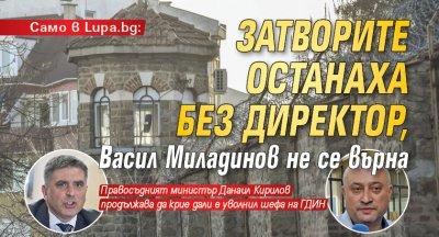 Само в Lupa.bg: Затворите останаха без директор, Васил Миладинов не се върна