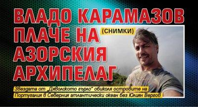 Владо Карамазов плаче на Азорския архипелаг (СНИМКИ)