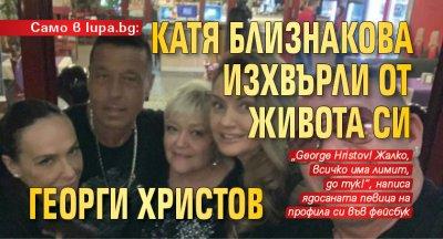 Само в lupa.bg:Катя Близнакова изхвърли от живота си Георги Христов