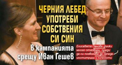 Черния лебед употреби собствения си син в кампанията срещу Иван Гешев