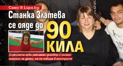 Само в Lupa.bg: Станка Златева се ояде до 90 кила