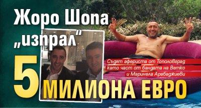 """Жоро Шопа """"изпрал"""" 5 милиона евро"""
