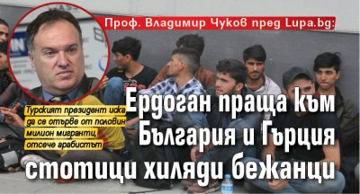 Проф. Владимир Чуков пред Lupa.bg: Ердоган праща към България и Гърция стотици хиляди бежанци