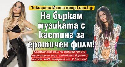 Певицата Йоана пред Lupa.bg: Не бъркам музиката с кастинг за еротичен филм!