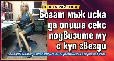 Венета Райкова: Богат мъж иска да опиша секс подвизите му с куп звезди