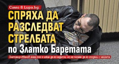 Само в Lupa.bg: Спряха да разследват стрелбата по Златко Баретата