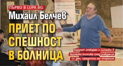 Първо в Lupa.bg: Михаил Белчев приет по спешност в болница