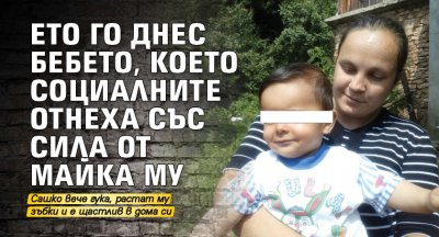 Ето го днес бебето, което социалните отнеха със сила от майка му