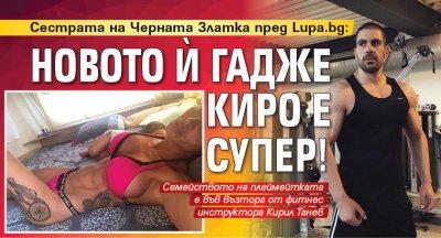 Сестрата на Черната Златка пред Lupa.bg: Новото й гадже Киро е супер!