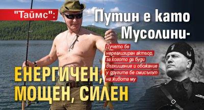 """""""Таймс"""": Путин е като Мусолини - енергичен, мощен, силен"""
