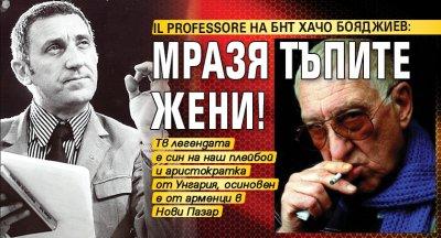 Il professore на БНТ Хачо Бояджиев: Мразя тъпите жени!