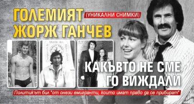 Големият Жорж Ганчев какъвто не сме го виждали (УНИКАЛНИ СНИМКИ)