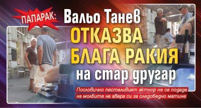 ПАПАРАК: Вальо Танев отказва блага ракия на стар другар