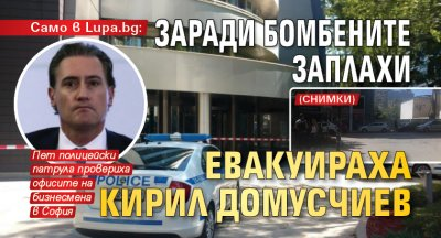 Само в Lupa.bg: Заради бомбените заплахи евакуираха Кирил Домусчиев (СНИМКИ)