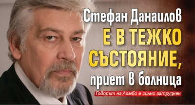Стефан Данаилов е в тежко състояние, приет в болница
