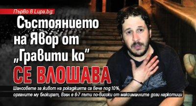 """Първо в Lupa.bg: Състоянието на Явор от """"Гравити ко"""" се влошава"""