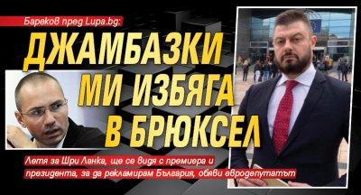 Бареков пред Lupa.bg: Джамбазки ми избяга в Брюксел