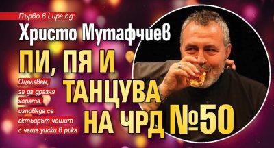 Първо в Lupa.bg: Христо Мутафчиев пи, пя и танцува на ЧРД №50 (СНИМКИ)