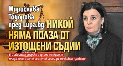 Мирослава Тодорова пред Lupa.bg: Никой няма полза от изтощени съдии