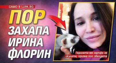 Само в Lupa.bg: Пор захапа Ирина Флорин