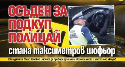 Осъден за подкуп полицай стана таксиметров шофьор