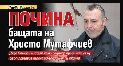 Първо в Lupa.bg: Почина бащата на Христо Мутафчиев