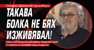 Стефан Данаилов проговори: Такава болка не бях изживявал!